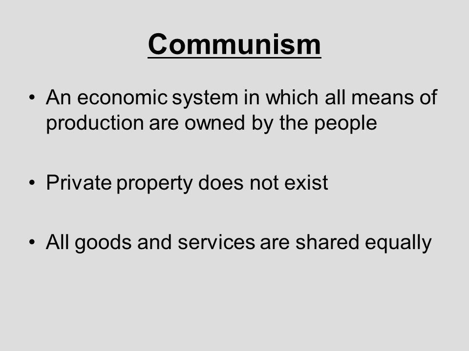 Communism An economic system in which all means of production are owned by the people. Private property does not exist.