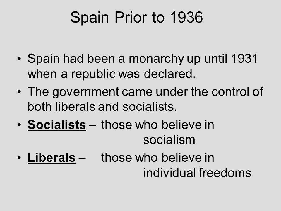 Spain Prior to 1936 Spain had been a monarchy up until 1931 when a republic was declared.