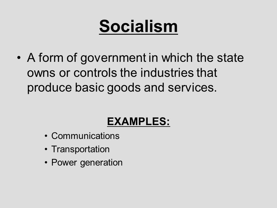 Socialism A form of government in which the state owns or controls the industries that produce basic goods and services.