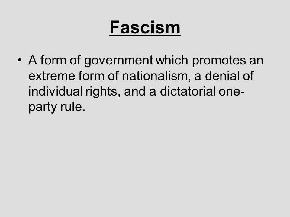 Fascism A form of government which promotes an extreme form of nationalism, a denial of individual rights, and a dictatorial one-party rule.
