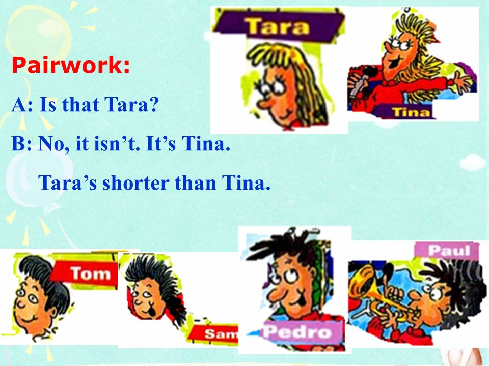 Pairwork: A: Is that Tara B: No, it isn't. It's Tina. Tara's shorter than Tina.