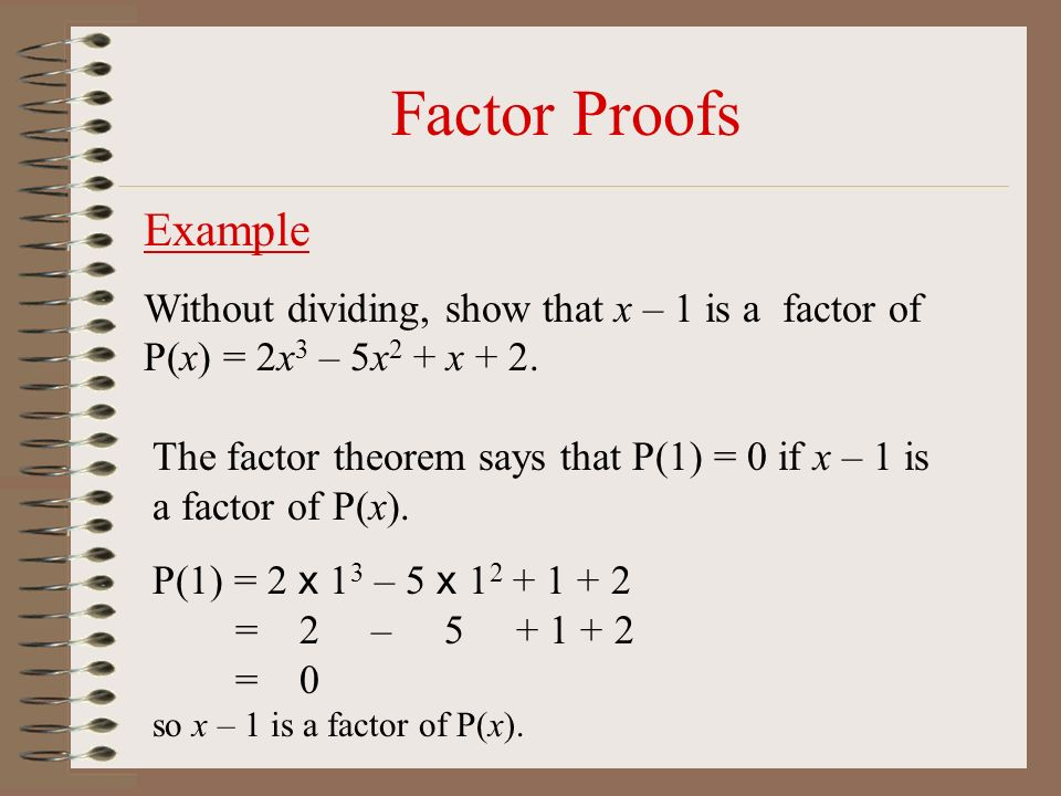 Factor Proofs Example. Without dividing, show that x – 1 is a factor of P(x) = 2x3 – 5x2 + x + 2.