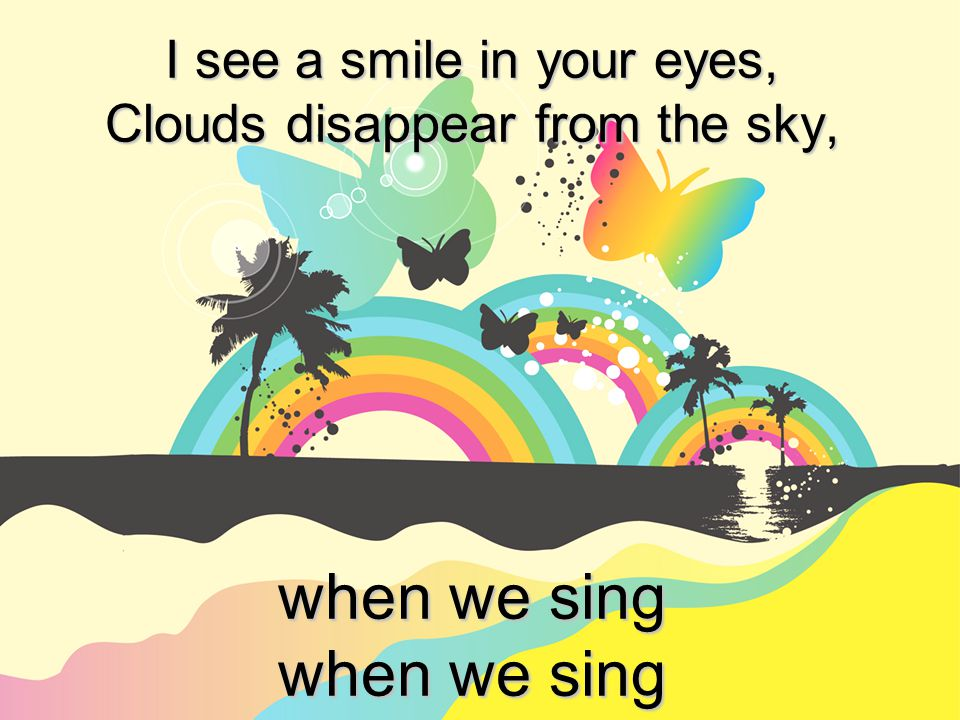 I see a smile in your eyes, Clouds disappear from the sky, when we sing when we sing