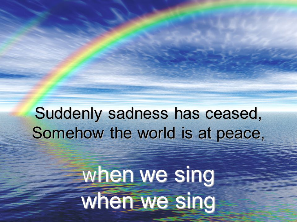 Suddenly sadness has ceased, Somehow the world is at peace, When we sing when we sing