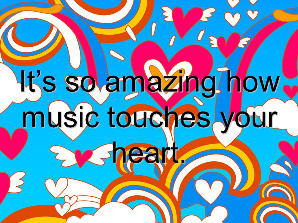 It's so amazing how music touches your heart.