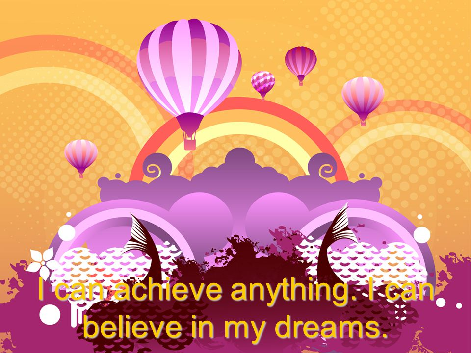 I can achieve anything. I can believe in my dreams.