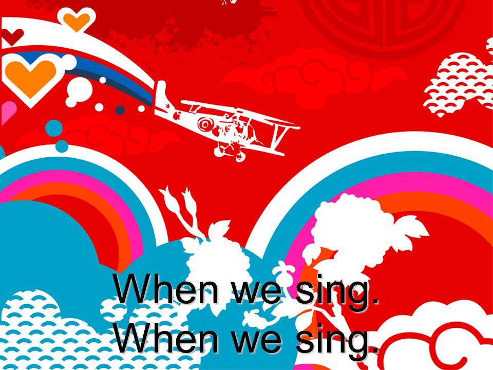 When we sing. When we sing.