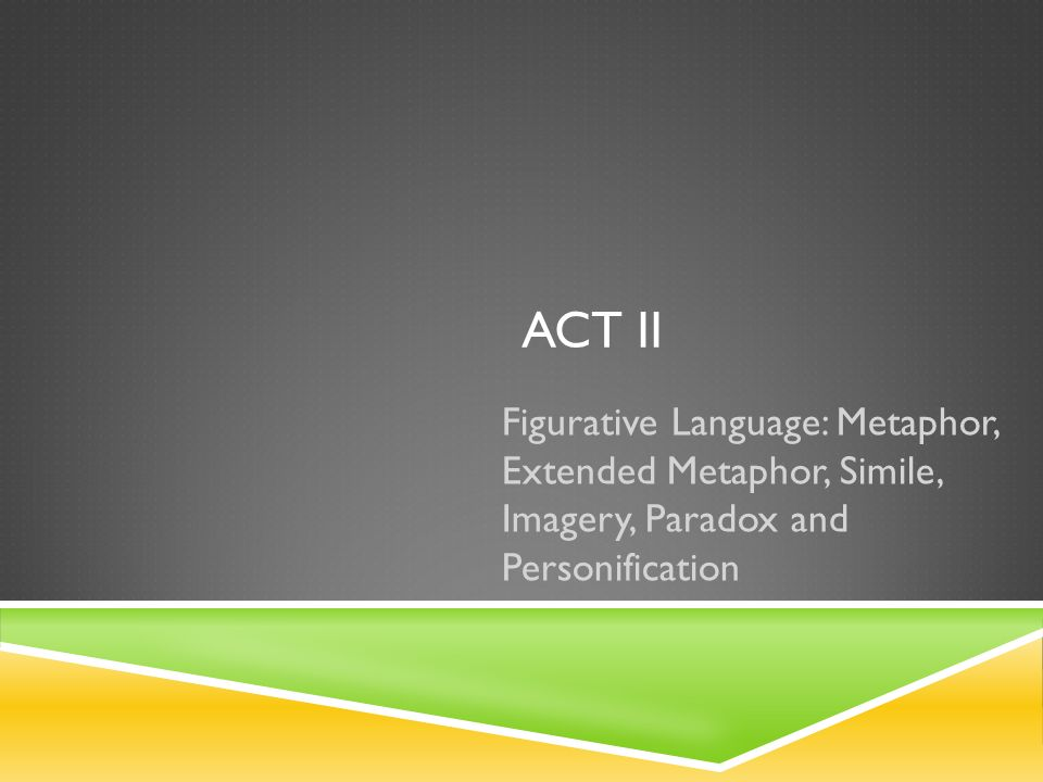 act ii Figurative Language: Metaphor, Extended Metaphor, Simile, Imagery, Paradox and Personification.