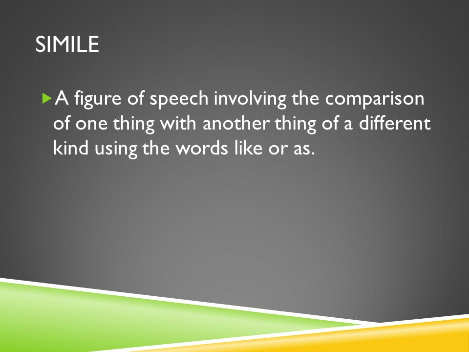 Simile A figure of speech involving the comparison of one thing with another thing of a different kind using the words like or as.
