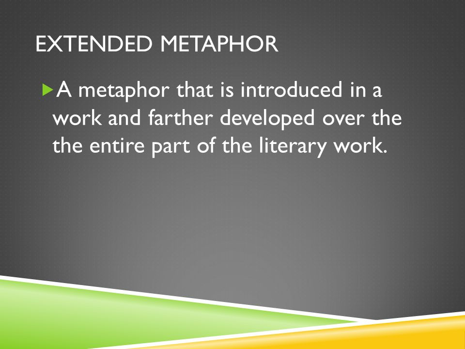 Extended MetaphorA metaphor that is introduced in a work and farther developed over the the entire part of the literary work.