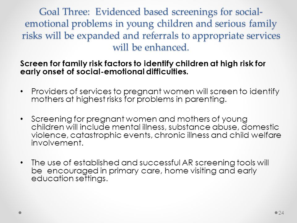 Goal Three: Evidenced based screenings for social-emotional problems in young children and serious family risks will be expanded and referrals to appropriate services will be enhanced.