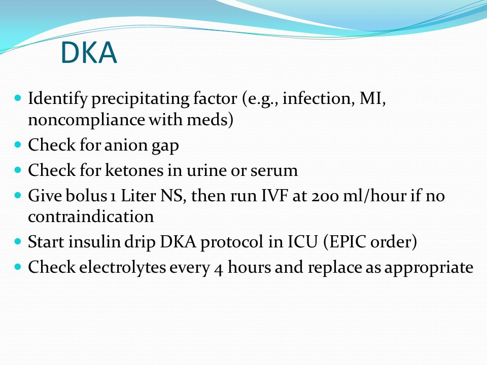 DKA Identify precipitating factor (e.g., infection, MI, noncompliance with meds) Check for anion gap.