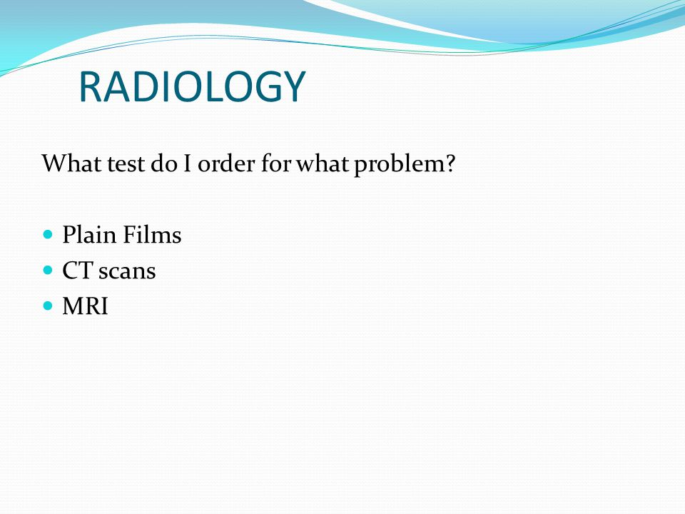 RADIOLOGY What test do I order for what problem Plain Films CT scans