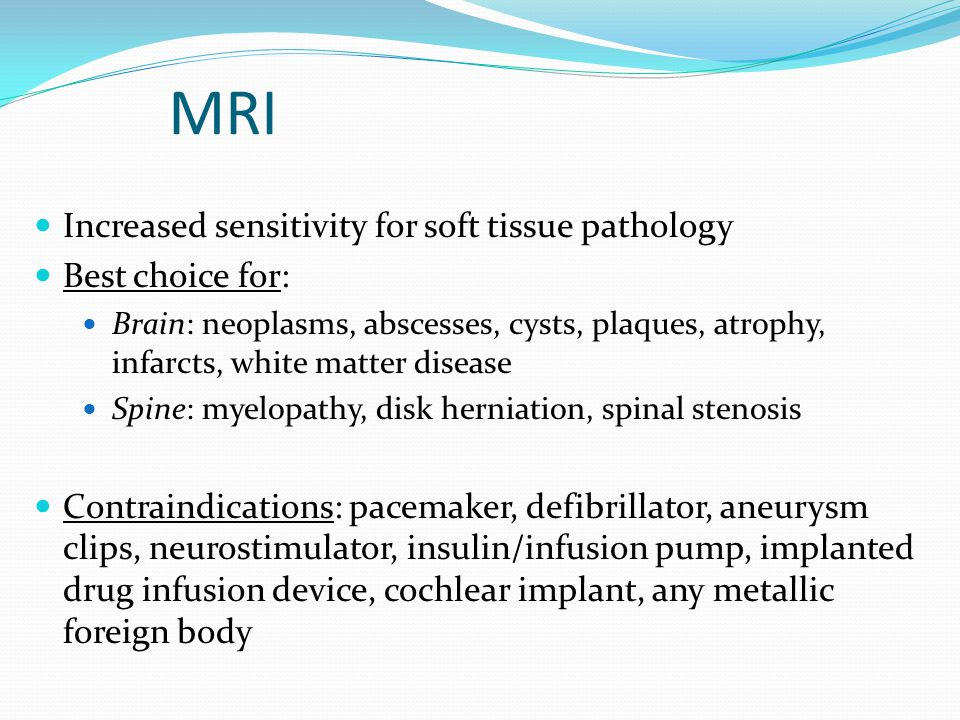 MRI Increased sensitivity for soft tissue pathology Best choice for: