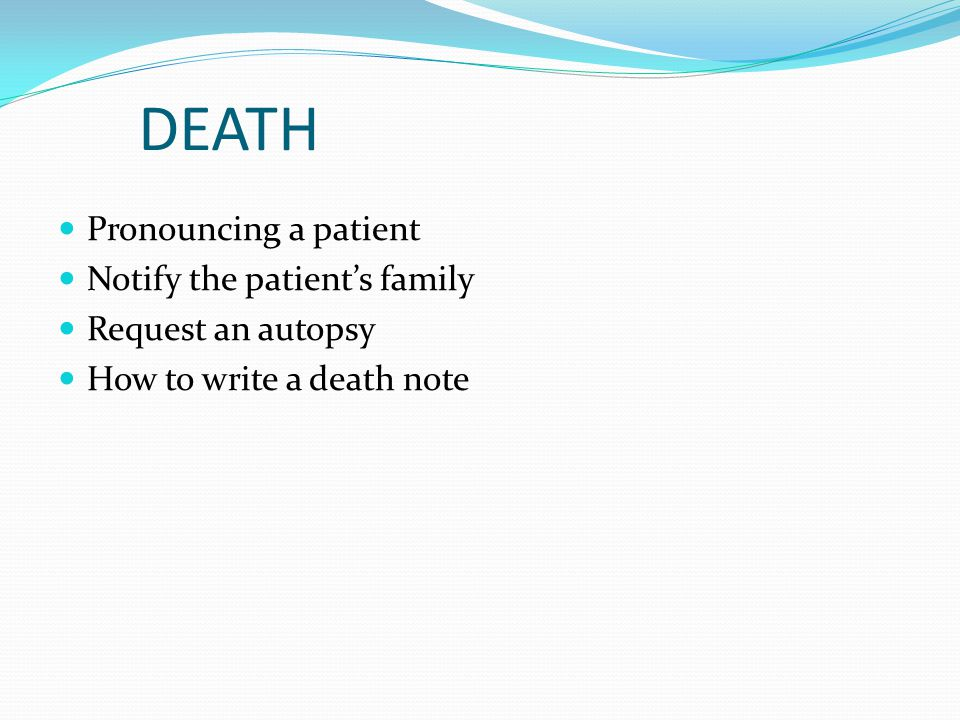 DEATH Pronouncing a patient Notify the patient's family