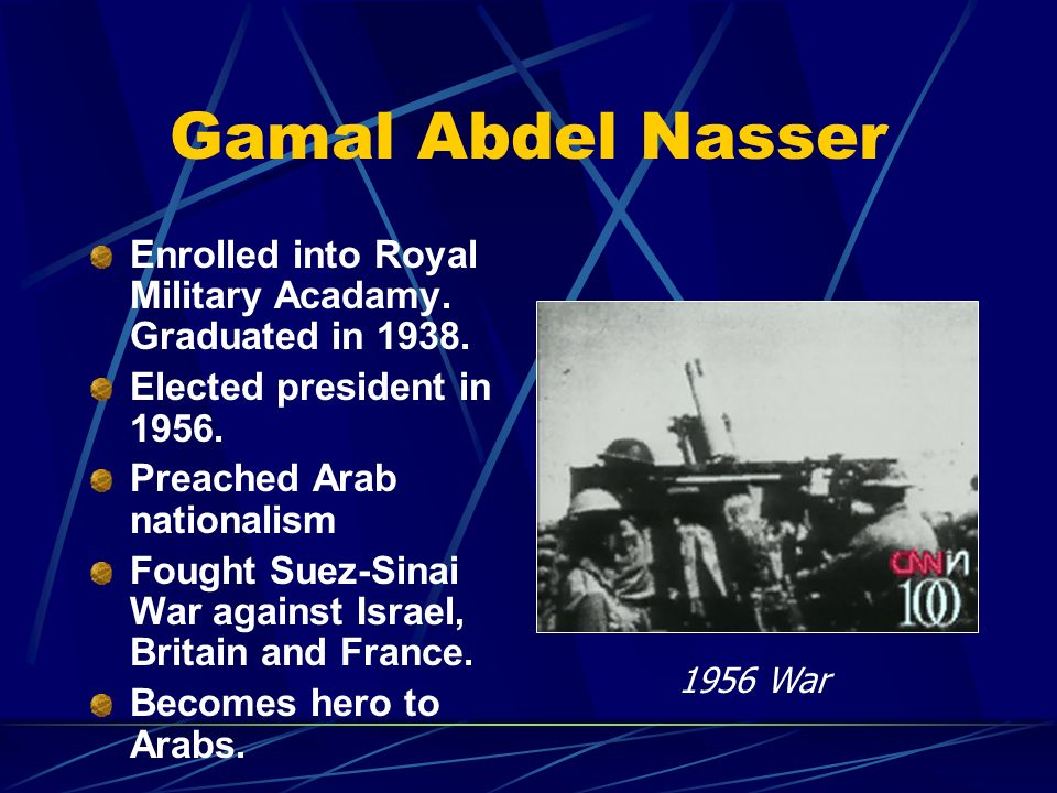 Gamal Abdel NasserEnrolled into Royal Military Acadamy. Graduated in 1938. Elected president in 1956.