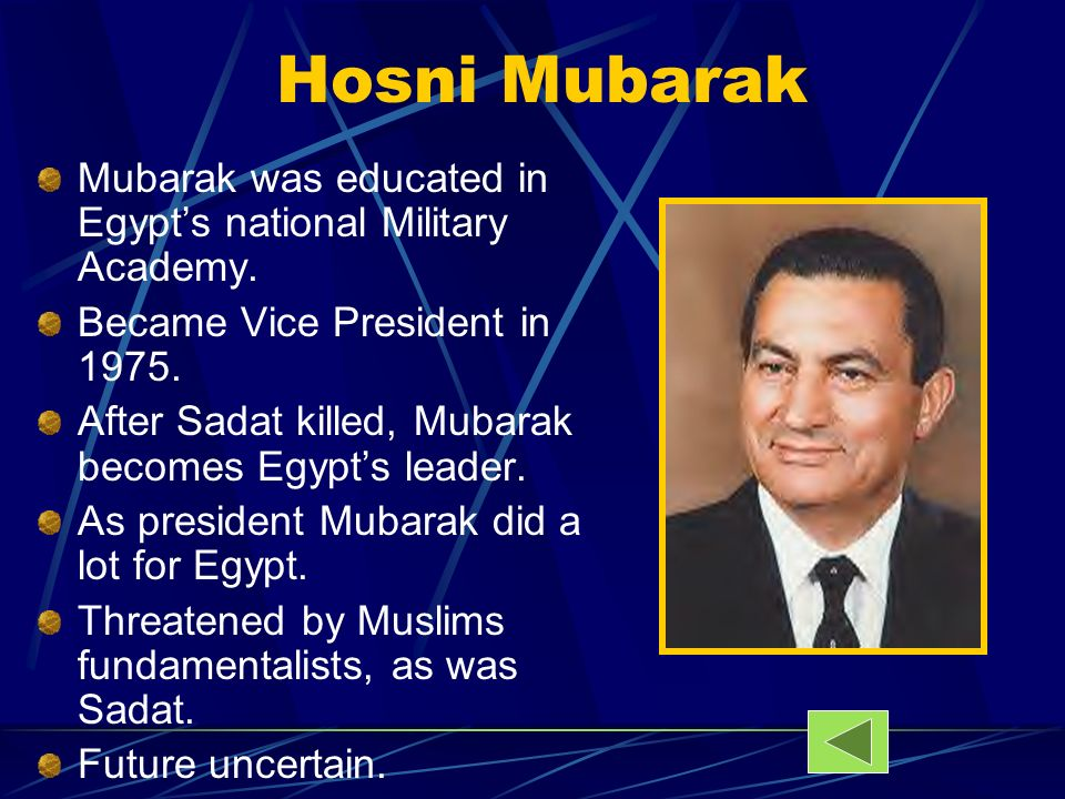 Hosni MubarakMubarak was educated in Egypt's national Military Academy. Became Vice President in 1975.