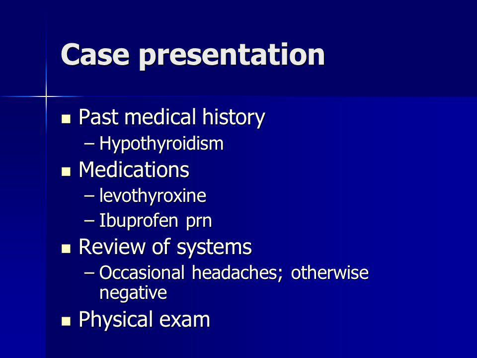 Case presentation Past medical history Medications Review of systems