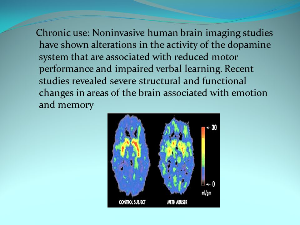 Chronic use: Noninvasive human brain imaging studies have shown alterations in the activity of the dopamine system that are associated with reduced motor performance and impaired verbal learning.