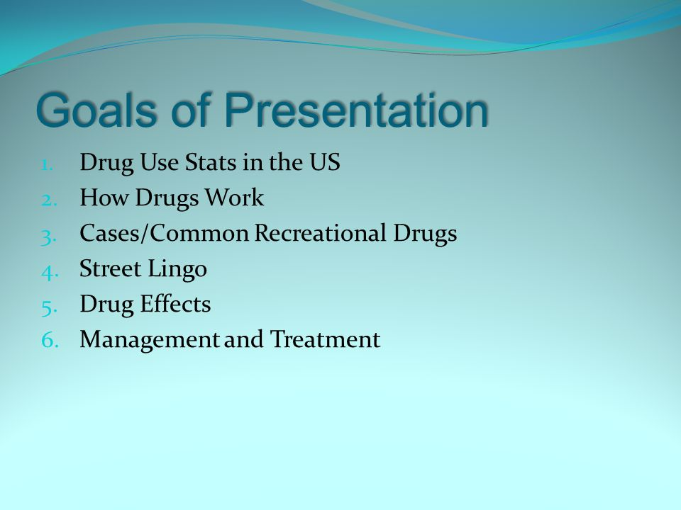 Goals of Presentation Drug Use Stats in the US How Drugs Work