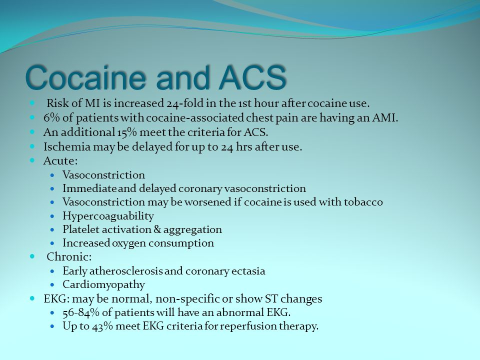 Cocaine and ACS Risk of MI is increased 24-fold in the 1st hour after cocaine use.