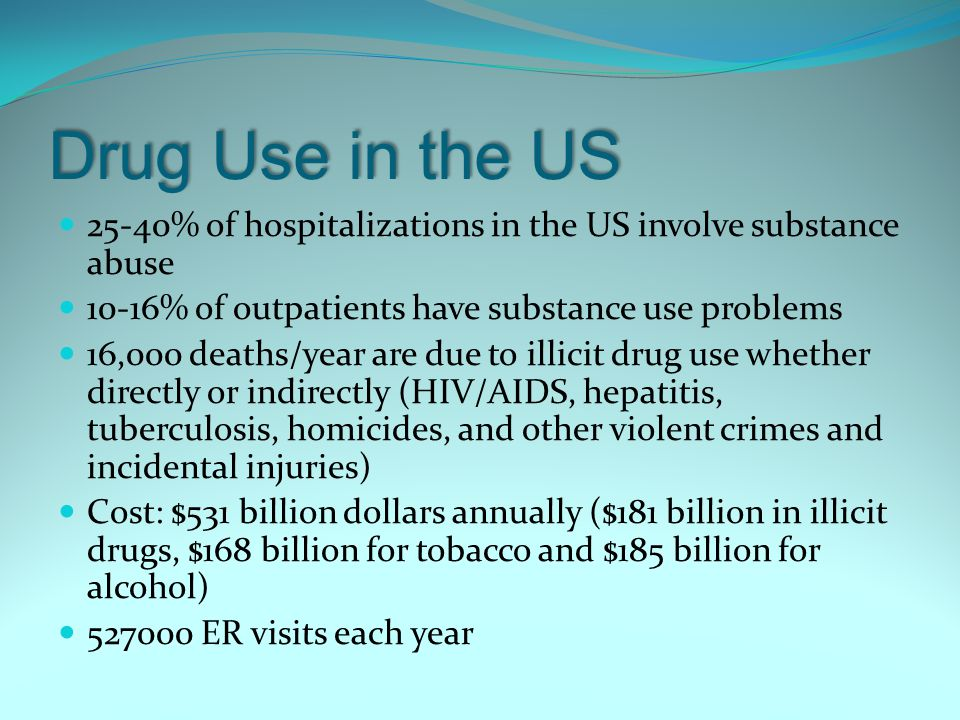 Drug Use in the US 25-40% of hospitalizations in the US involve substance abuse. 10-16% of outpatients have substance use problems.
