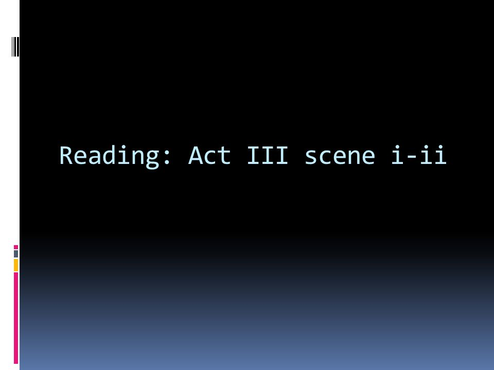 Reading: Act III scene i-ii