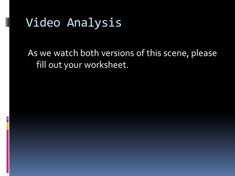 Video Analysis As we watch both versions of this scene, please fill out your worksheet.