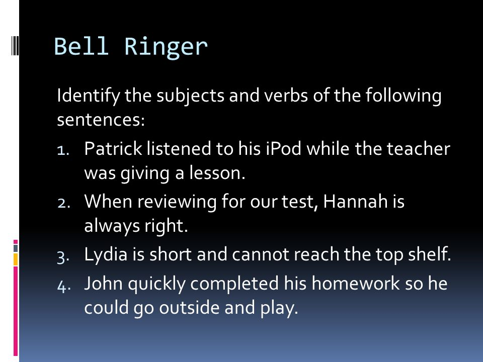 Bell Ringer Identify the subjects and verbs of the following sentences: Patrick listened to his iPod while the teacher was giving a lesson.