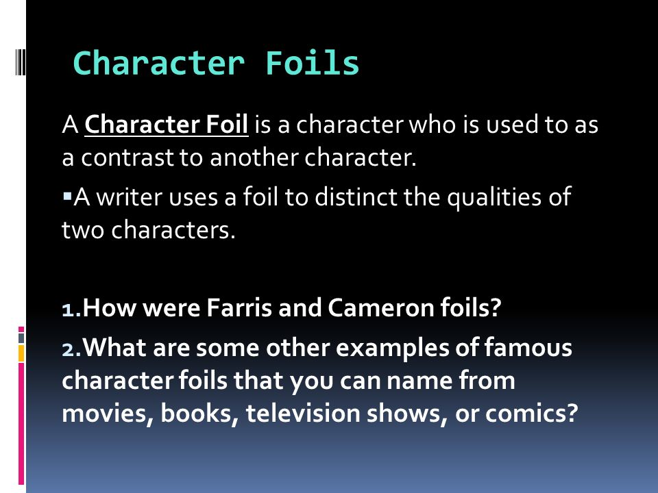 Character Foils A Character Foil is a character who is used to as a contrast to another character.