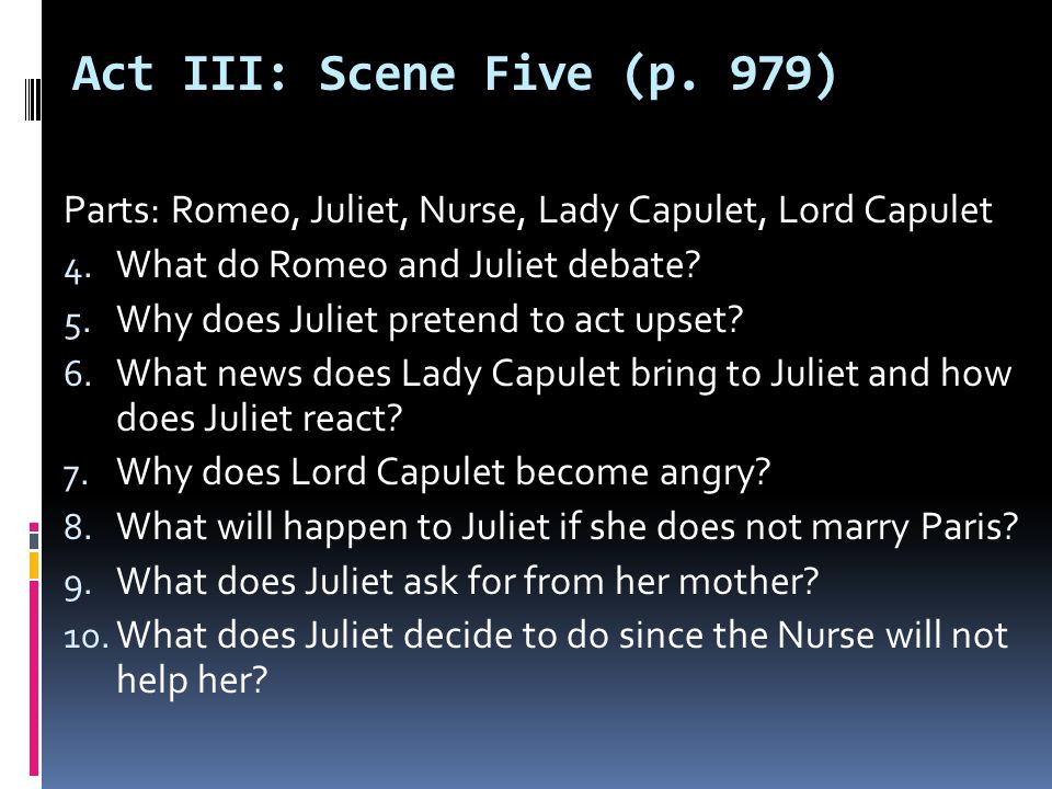 Act III: Scene Five (p. 979) Parts: Romeo, Juliet, Nurse, Lady Capulet, Lord Capulet. What do Romeo and Juliet debate
