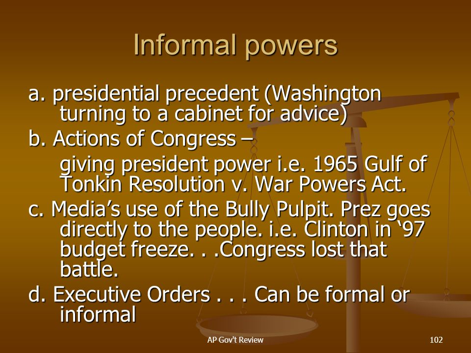 Informal powers a. presidential precedent (Washington turning to a cabinet for advice) b. Actions of Congress –