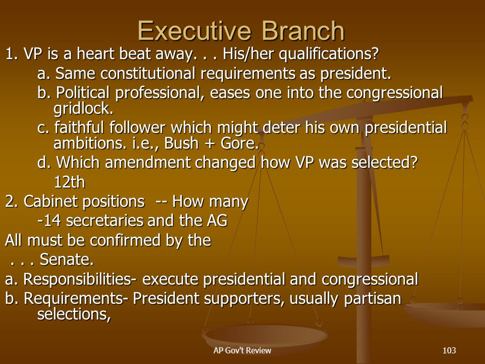 Executive Branch 1. VP is a heart beat away. . . His/her qualifications a. Same constitutional requirements as president.