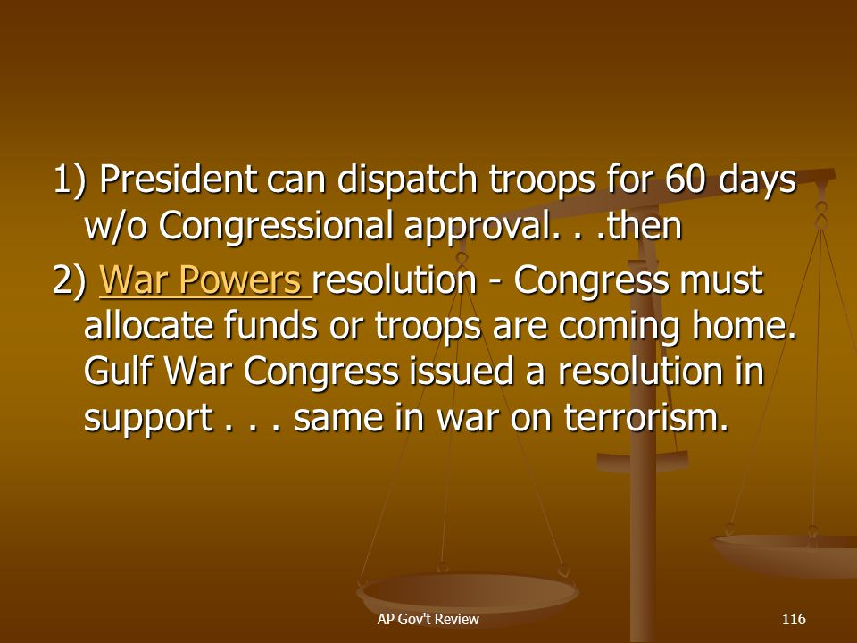 1) President can dispatch troops for 60 days w/o Congressional approval. . .then
