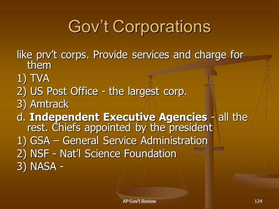 Gov't Corporations like prv't corps. Provide services and charge for them. 1) TVA. 2) US Post Office - the largest corp.