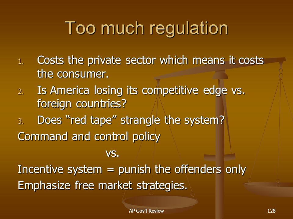 Too much regulation Costs the private sector which means it costs the consumer. Is America losing its competitive edge vs. foreign countries