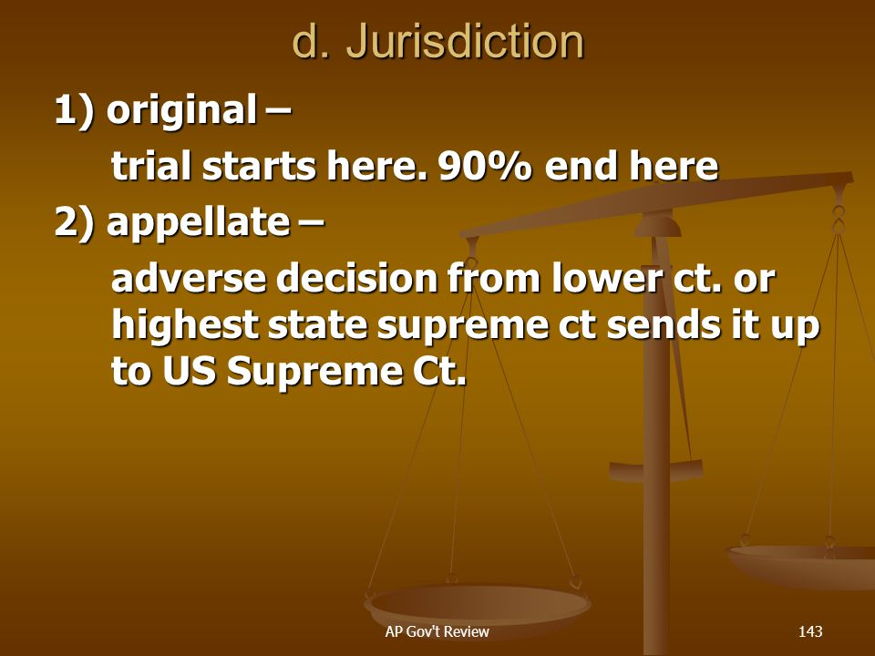 d. Jurisdiction 1) original – trial starts here. 90% end here