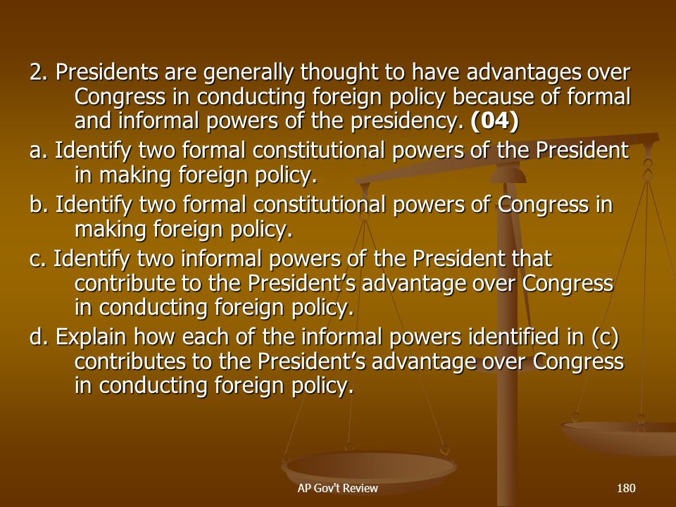 2. Presidents are generally thought to have advantages over Congress in conducting foreign policy because of formal and informal powers of the presidency. (04)