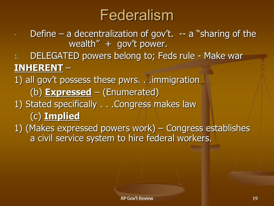 Federalism Define – a decentralization of gov't. -- a sharing of the wealth + gov't power. DELEGATED powers belong to; Feds rule - Make war.