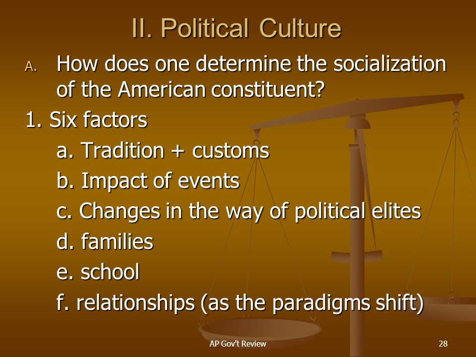 II. Political Culture How does one determine the socialization of the American constituent 1. Six factors.