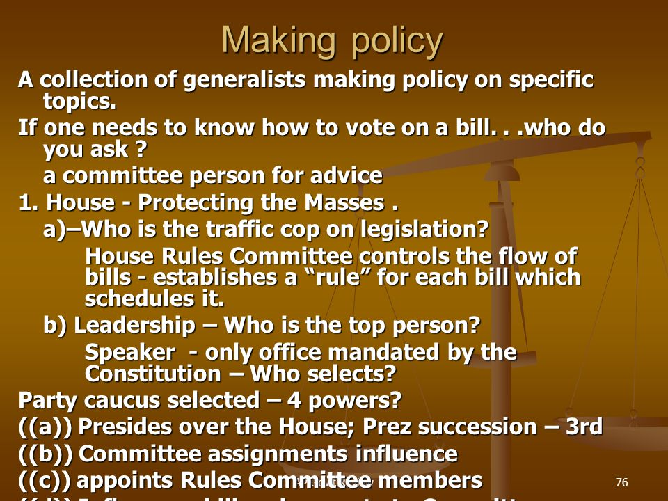 Making policy A collection of generalists making policy on specific topics. If one needs to know how to vote on a bill. . .who do you ask