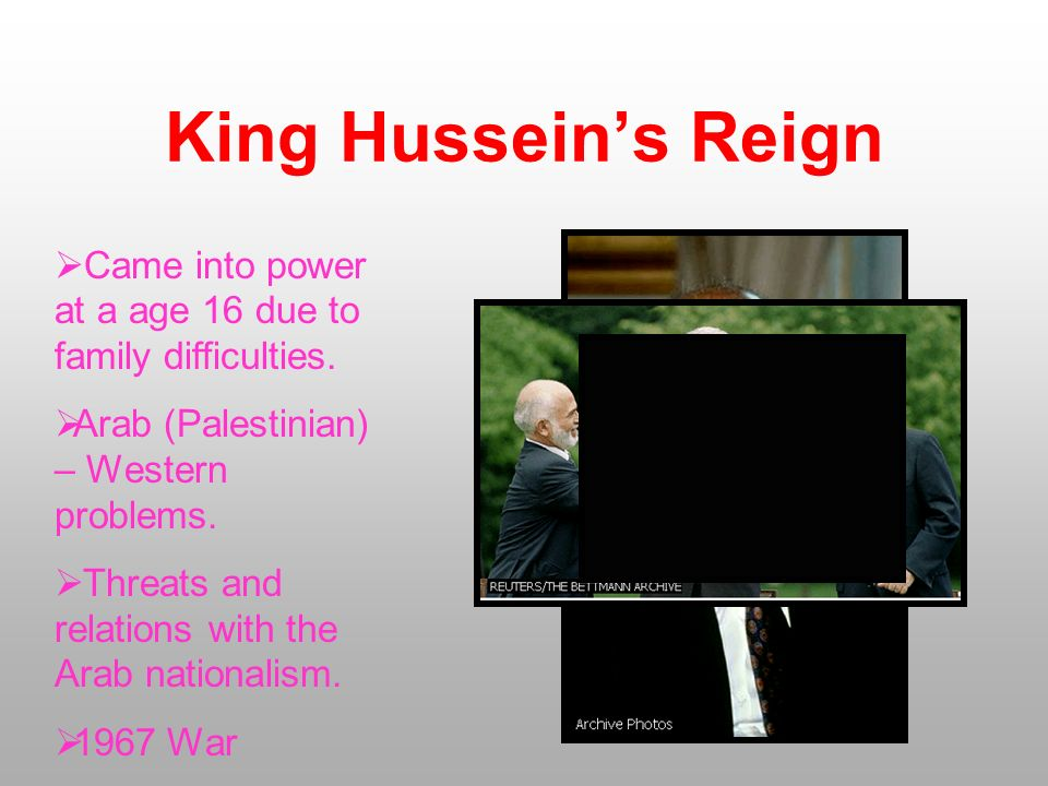 King Hussein's Reign Came into power at a age 16 due to family difficulties. Arab (Palestinian) – Western problems.