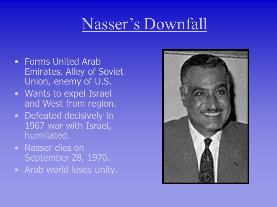 Nasser's DownfallForms United Arab Emirates. Alley of Soviet Union, enemy of U.S. Wants to expel Israel and West from region.