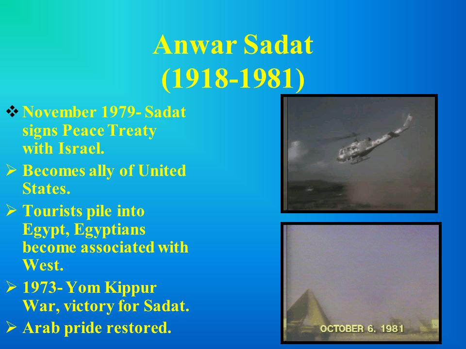 Anwar Sadat (1918-1981) November 1979- Sadat signs Peace Treaty with Israel. Becomes ally of United States.