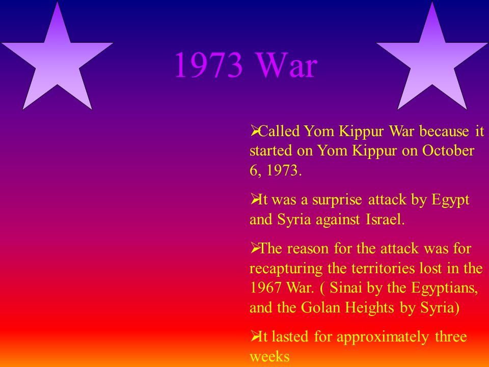 1973 War Called Yom Kippur War because it started on Yom Kippur on October 6, 1973. It was a surprise attack by Egypt and Syria against Israel.
