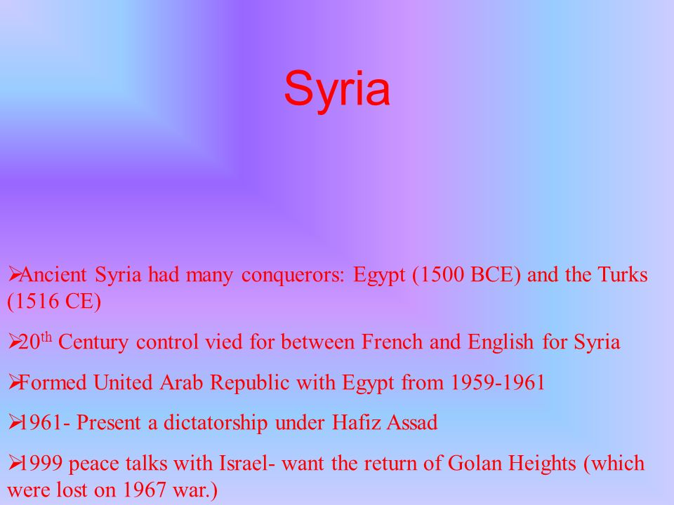 SyriaAncient Syria had many conquerors: Egypt (1500 BCE) and the Turks (1516 CE) 20th Century control vied for between French and English for Syria.