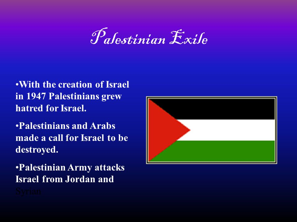 Palestinian ExileWith the creation of Israel in 1947 Palestinians grew hatred for Israel.