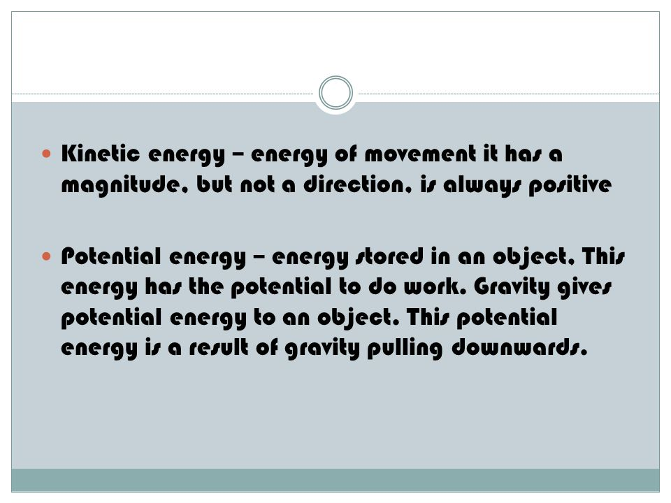 Kinetic energy – energy of movement it has a magnitude, but not a direction, is always positive