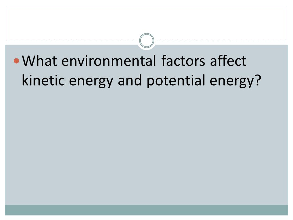 What environmental factors affect kinetic energy and potential energy