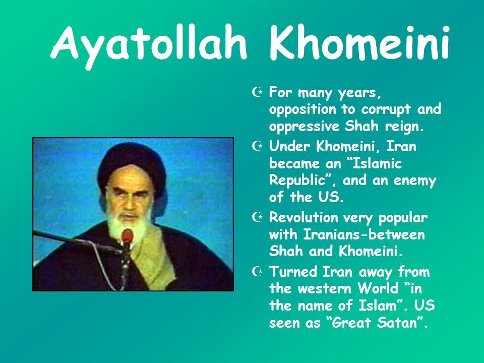 Ayatollah Khomeini For many years, opposition to corrupt and oppressive Shah reign.